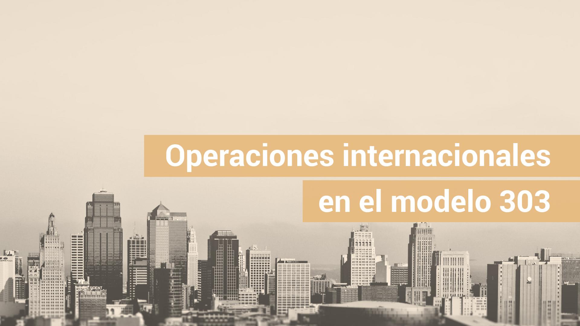 Cómo declarar las operaciones intracomunitarias e internacionales en el modelo 303